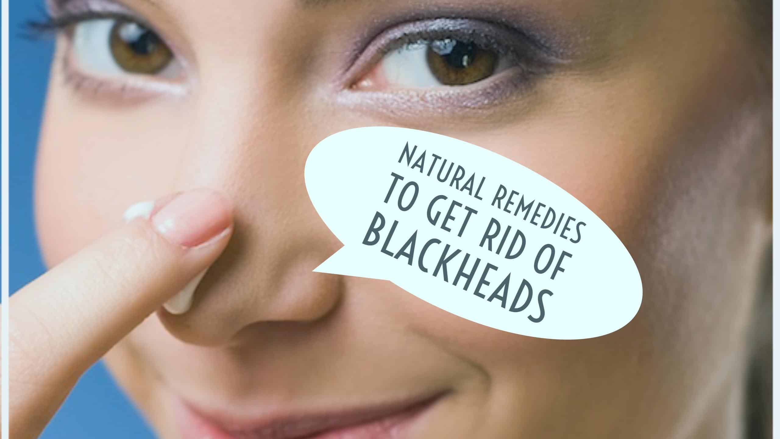 How To Get Rid Of Blackheads Natural Ways